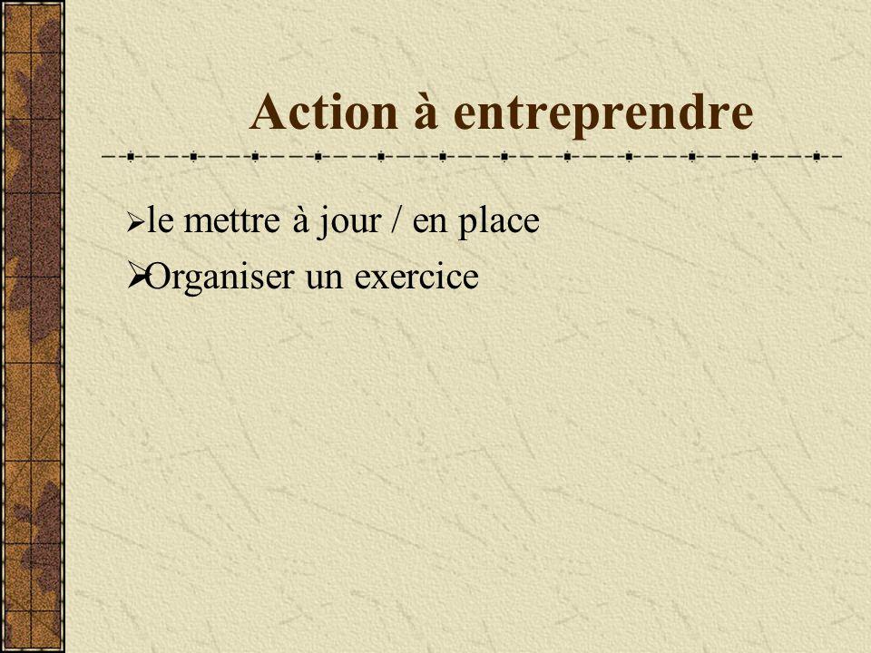 Action à entreprendre  le mettre à jour / en place  Organiser un exercice