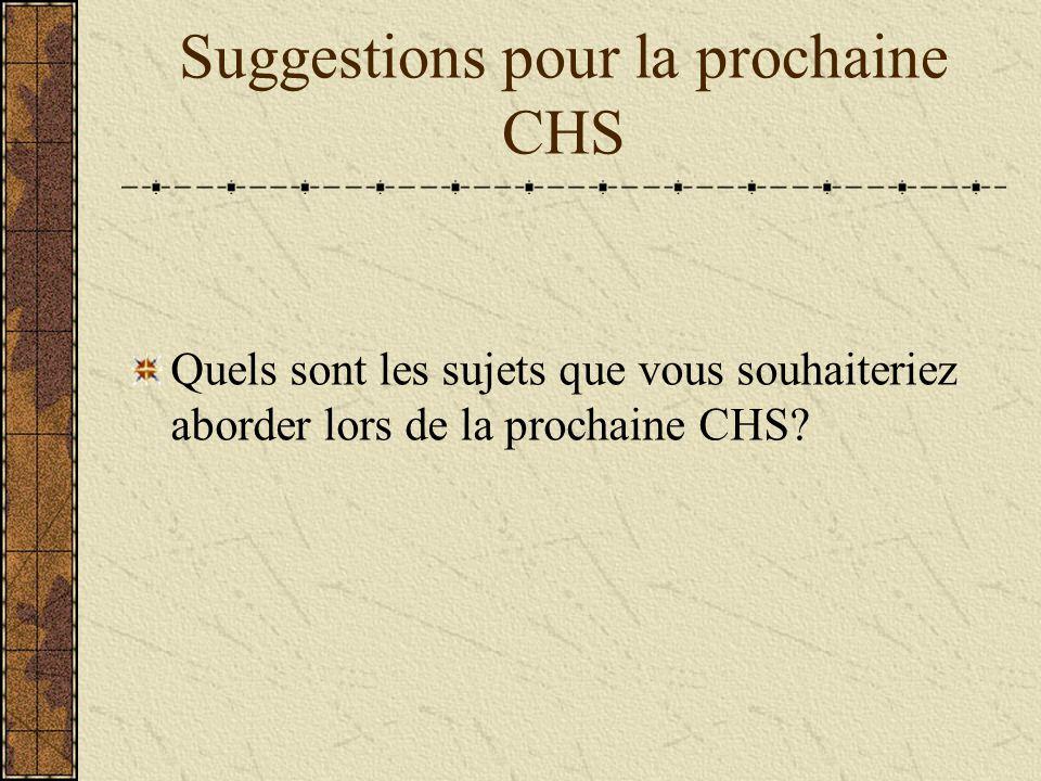 Suggestions pour la prochaine CHS Quels sont les sujets que vous souhaiteriez aborder lors de la prochaine CHS?