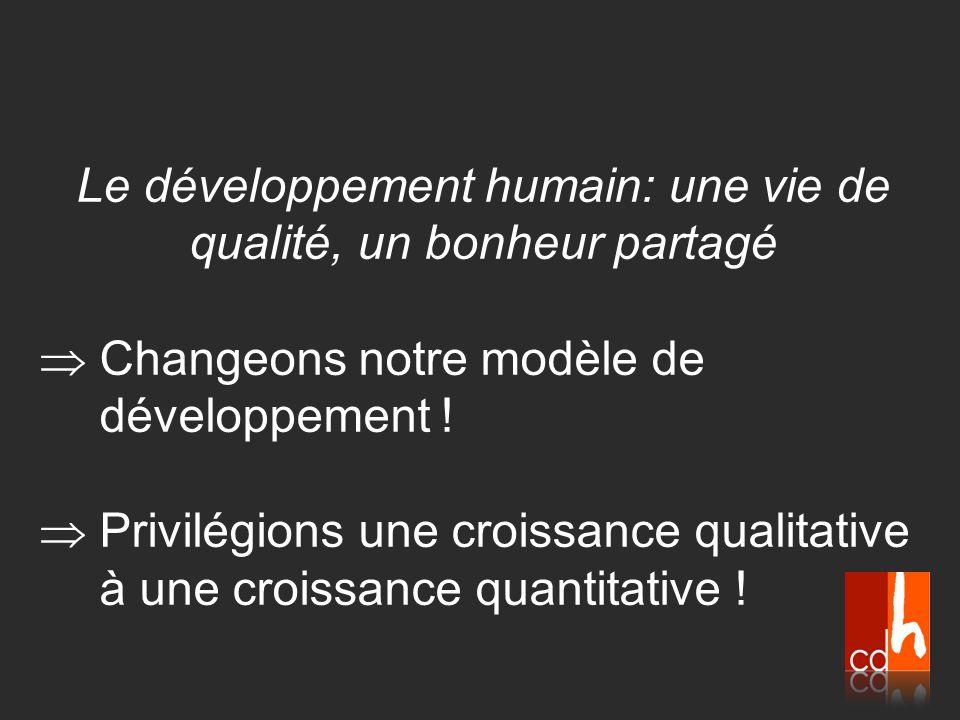 Le développement humain: une vie de qualité, un bonheur partagé  Changeons notre modèle de développement !  Privilégions une croissance qualitative