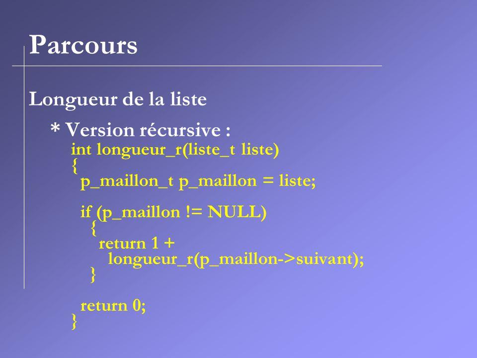 Parcours Longueur de la liste * Version récursive : int longueur_r(liste_t liste) { p_maillon_t p_maillon = liste; if (p_maillon != NULL) { return 1 + longueur_r(p_maillon->suivant); } return 0; }