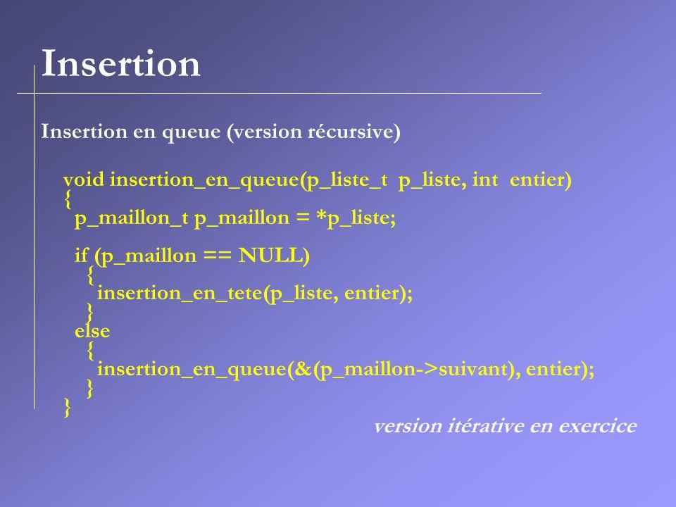 Insertion Insertion en queue (version récursive) void insertion_en_queue(p_liste_t p_liste, int entier) { p_maillon_t p_maillon = *p_liste; if (p_maillon == NULL) { insertion_en_tete(p_liste, entier); } else { insertion_en_queue(&(p_maillon->suivant), entier); } version itérative en exercice
