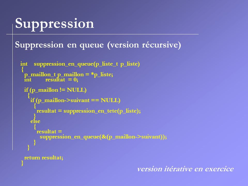 Suppression Suppression en queue (version récursive) int suppression_en_queue(p_liste_t p_liste) { p_maillon_t p_maillon = *p_liste; int resultat = 0; if (p_maillon != NULL) { if (p_maillon->suivant == NULL) { resultat = suppression_en_tete(p_liste); } else { resultat = suppression_en_queue(&(p_maillon->suivant)); } return resultat; } version itérative en exercice