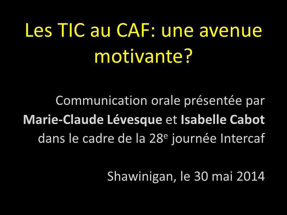 Les TIC au CAF: une avenue motivante? Communication orale présentée par Marie-Claude Lévesque et Isabelle Cabot dans le cadre de la 28 e journée Inter