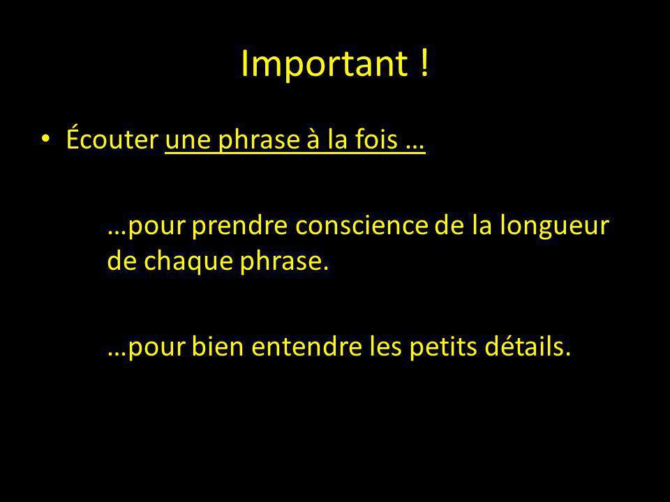 Important ! Écouter une phrase à la fois … …pour prendre conscience de la longueur de chaque phrase. …pour bien entendre les petits détails.