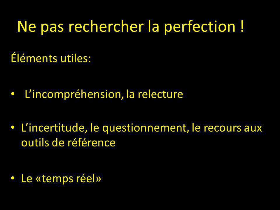Ne pas rechercher la perfection ! Éléments utiles: L'incompréhension, la relecture L'incertitude, le questionnement, le recours aux outils de référenc