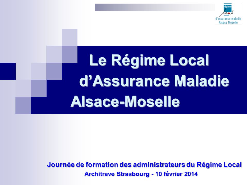 Le Régime Local d'Assurance Maladie Alsace-Moselle Journée de formation des administrateurs du Régime Local Journée de formation des administrateurs d