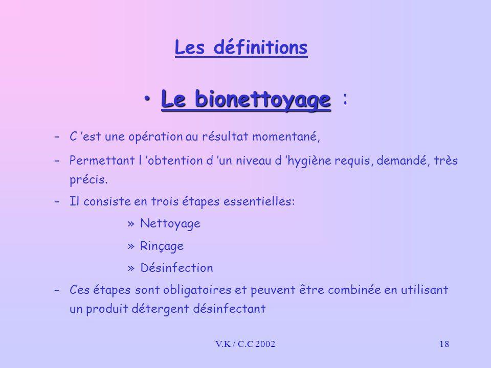 V.K / C.C 200218 Les définitions Le bionettoyageLe bionettoyage : –C 'est une opération au résultat momentané, –Permettant l 'obtention d 'un niveau d 'hygiène requis, demandé, très précis.