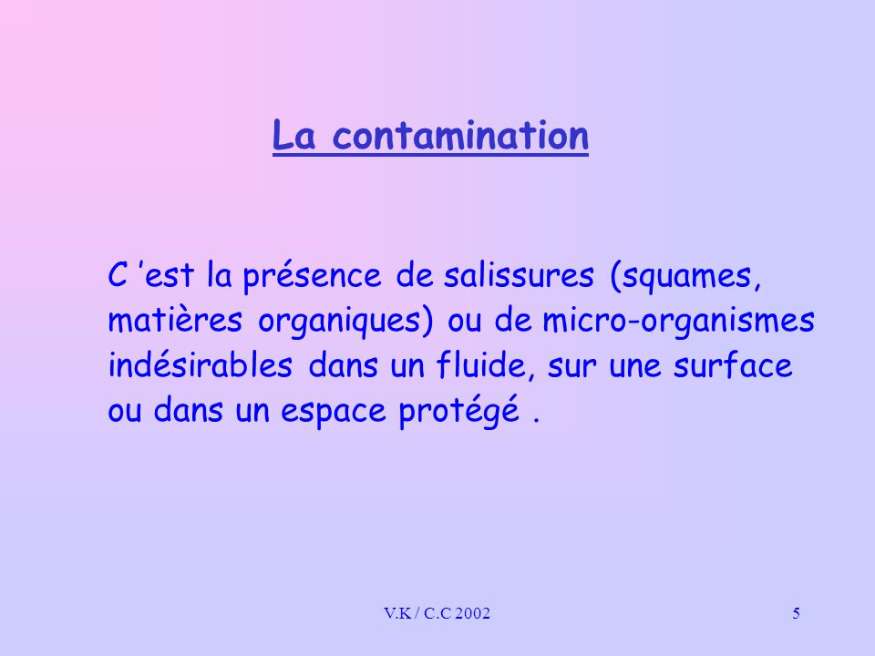 V.K / C.C 20026 La contamination Il existe deux types de contamination: - Indirecte: Les micro-organismes sont transmis par l 'intermédiaire d 'un vecteur, d 'un support : > poignées de portes, mains courantes, tissus de lavage, combinés téléphoniques, matériels divers (lit, chevet, sanitaires, tables, etc.) > L 'air et les poussières (déplacement des personnes, travaux) > Le matériel de soins (désinfection ou stérilisation) - Directe: D 'une personne malade à une autre personne saine (par les liquides, la toux, les mains, le sang)