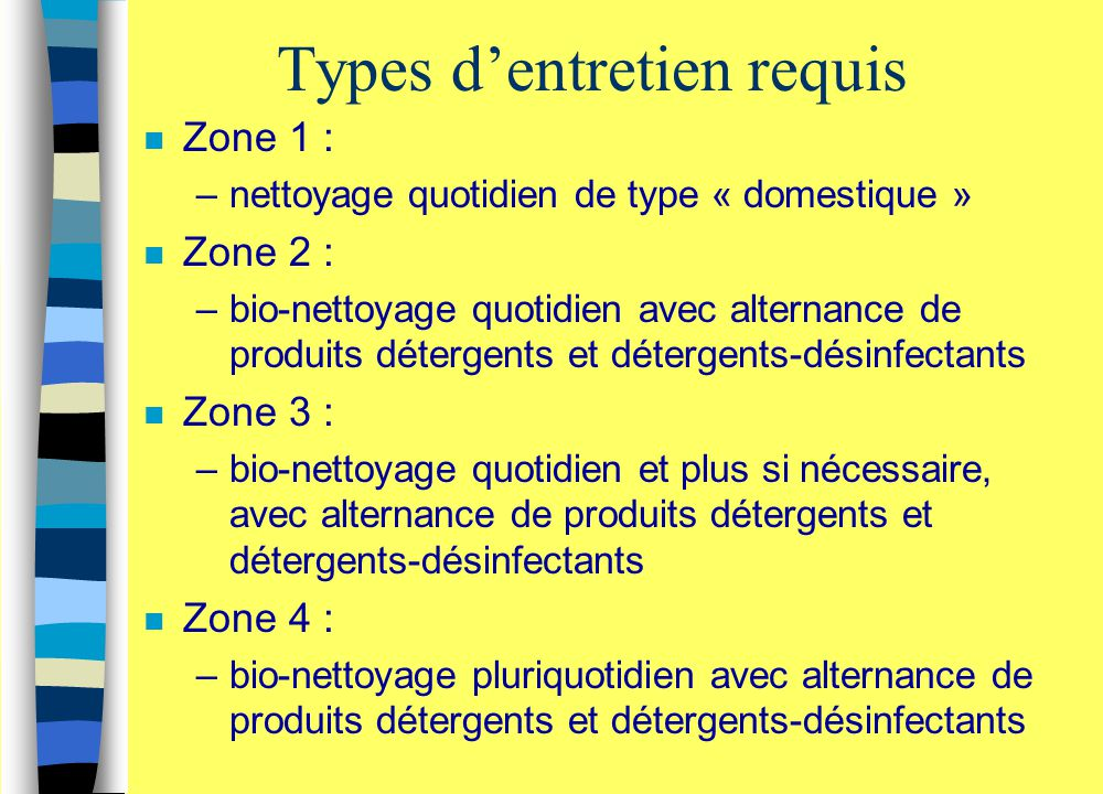 Types d'entretien requis n Zone 1 : –nettoyage quotidien de type « domestique » n Zone 2 : –bio-nettoyage quotidien avec alternance de produits déterg
