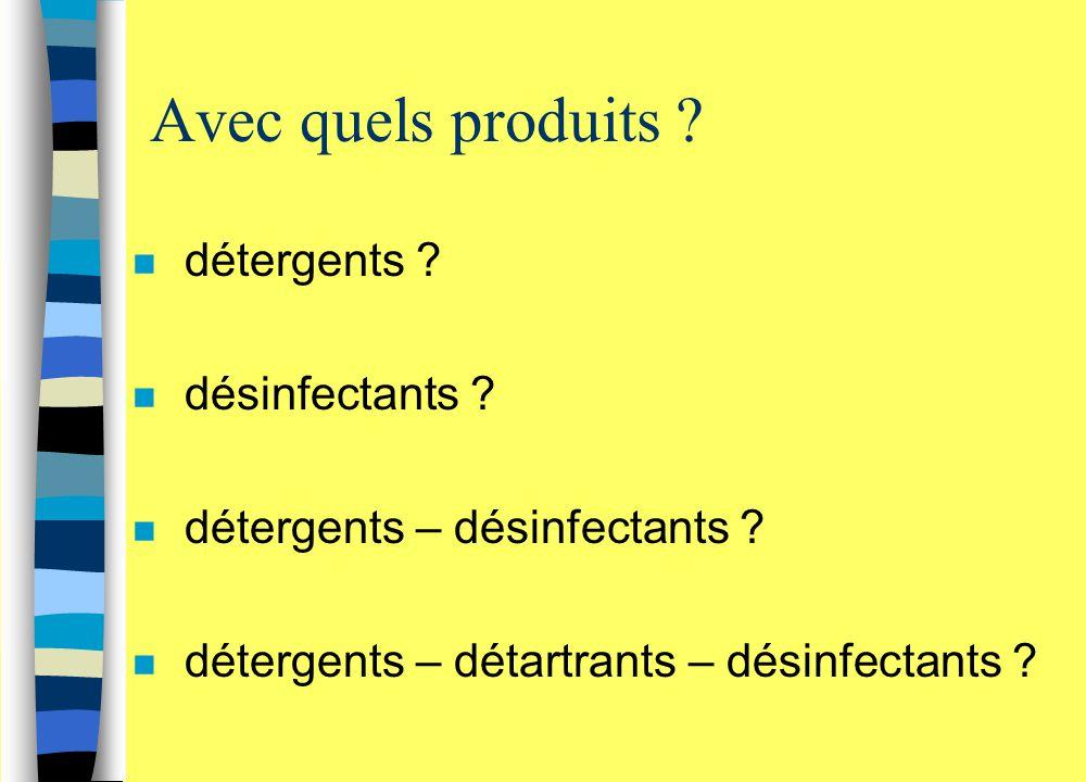 Avec quels produits ? n détergents ? n désinfectants ? n détergents – désinfectants ? n détergents – détartrants – désinfectants ?