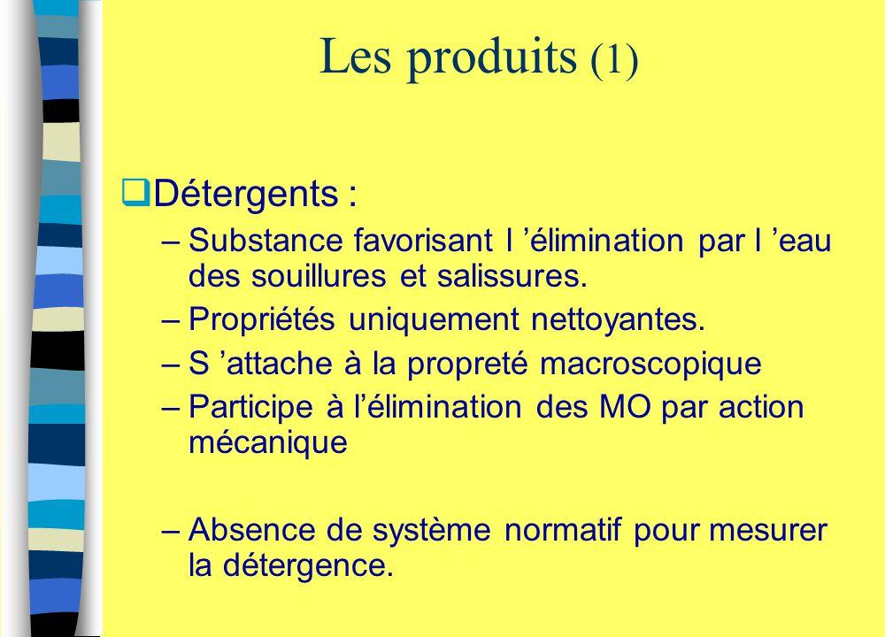 Les produits (1)  Détergents : –Substance favorisant l 'élimination par l 'eau des souillures et salissures. –Propriétés uniquement nettoyantes. –S '