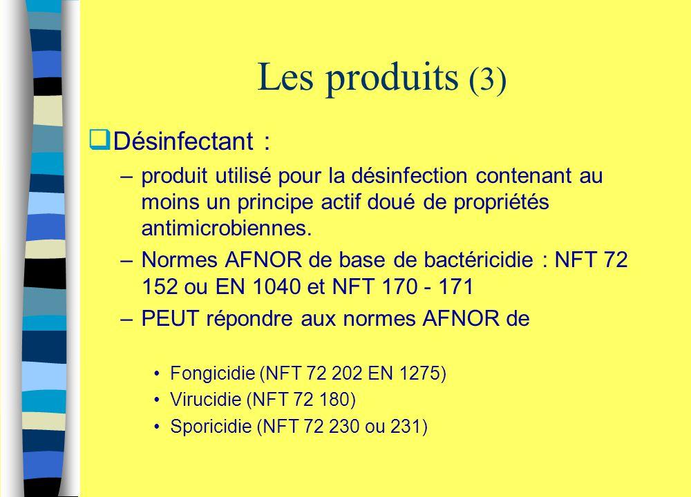 Les produits (3)  Désinfectant : –produit utilisé pour la désinfection contenant au moins un principe actif doué de propriétés antimicrobiennes. –Nor