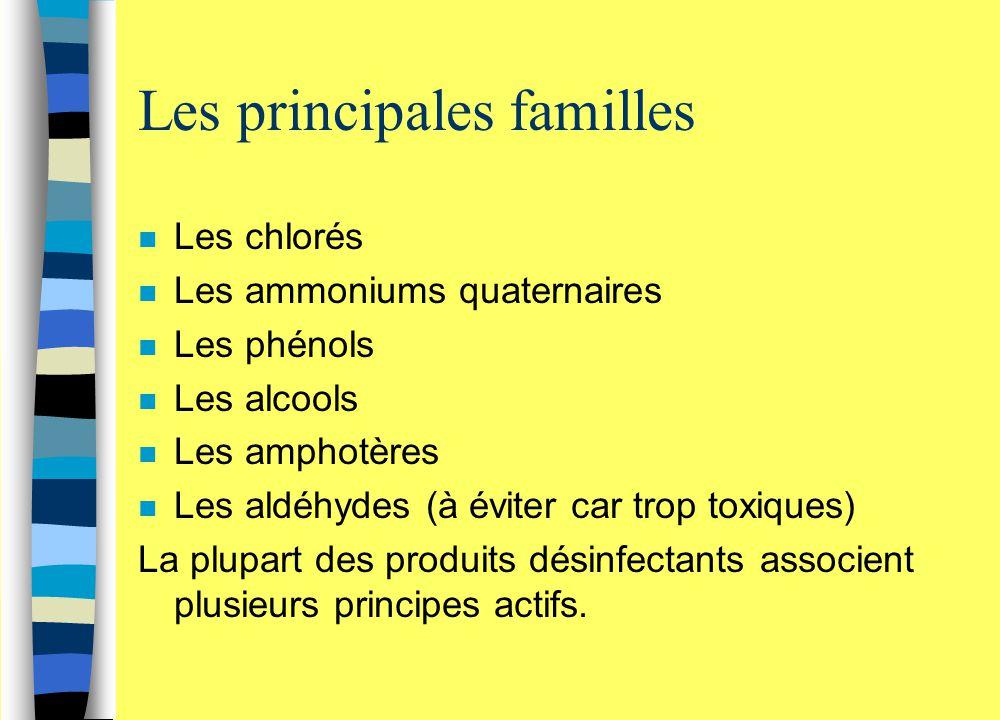 Les principales familles n Les chlorés n Les ammoniums quaternaires n Les phénols n Les alcools n Les amphotères n Les aldéhydes (à éviter car trop to