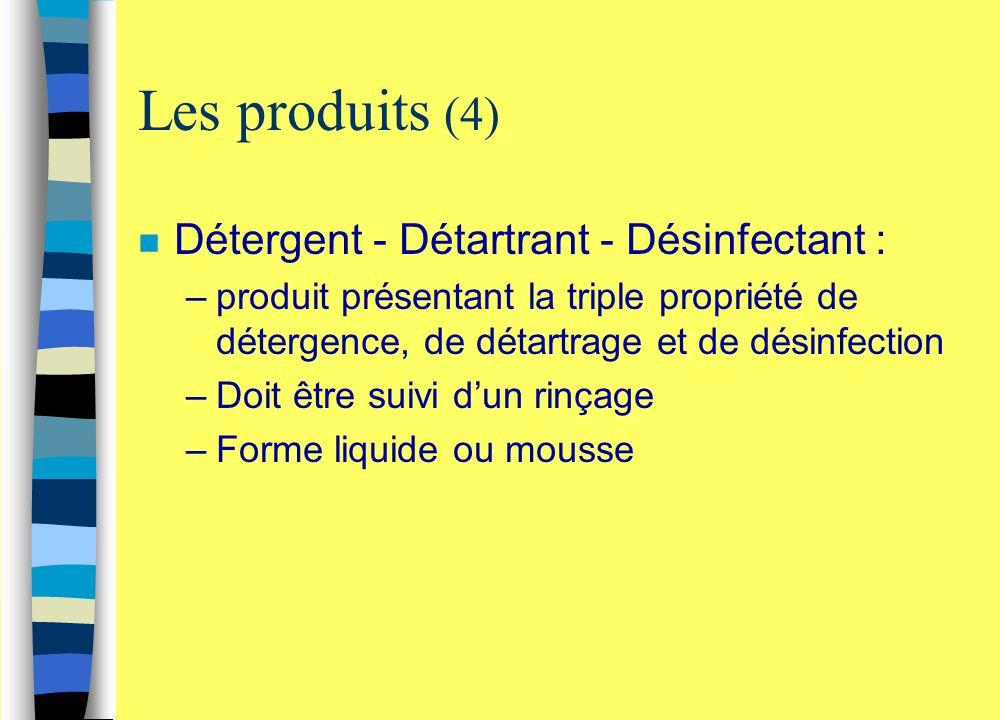 Les produits (4) n Détergent - Détartrant - Désinfectant : –produit présentant la triple propriété de détergence, de détartrage et de désinfection –Do