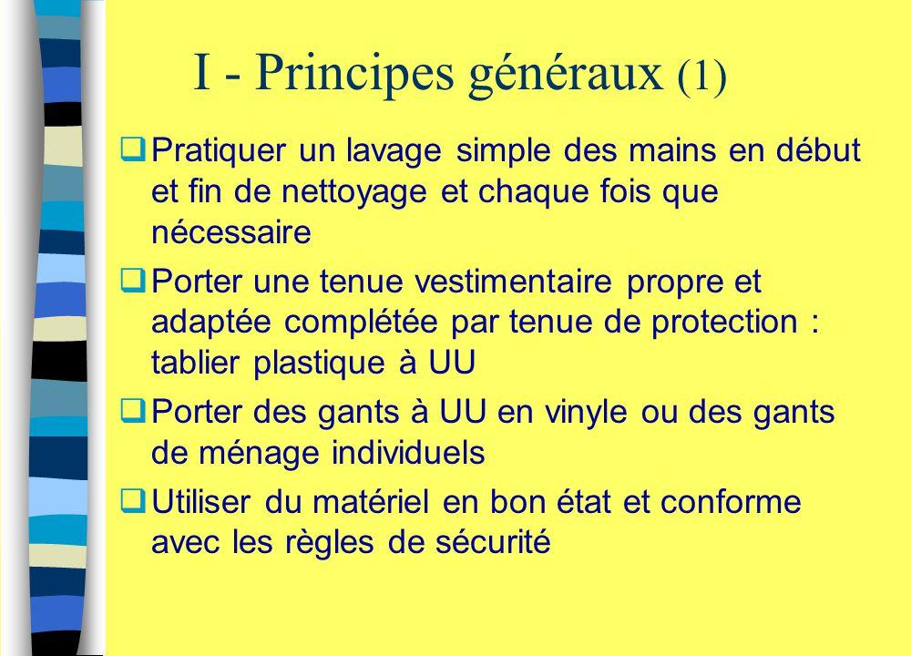 I - Principes généraux (1)  Pratiquer un lavage simple des mains en début et fin de nettoyage et chaque fois que nécessaire  Porter une tenue vestim
