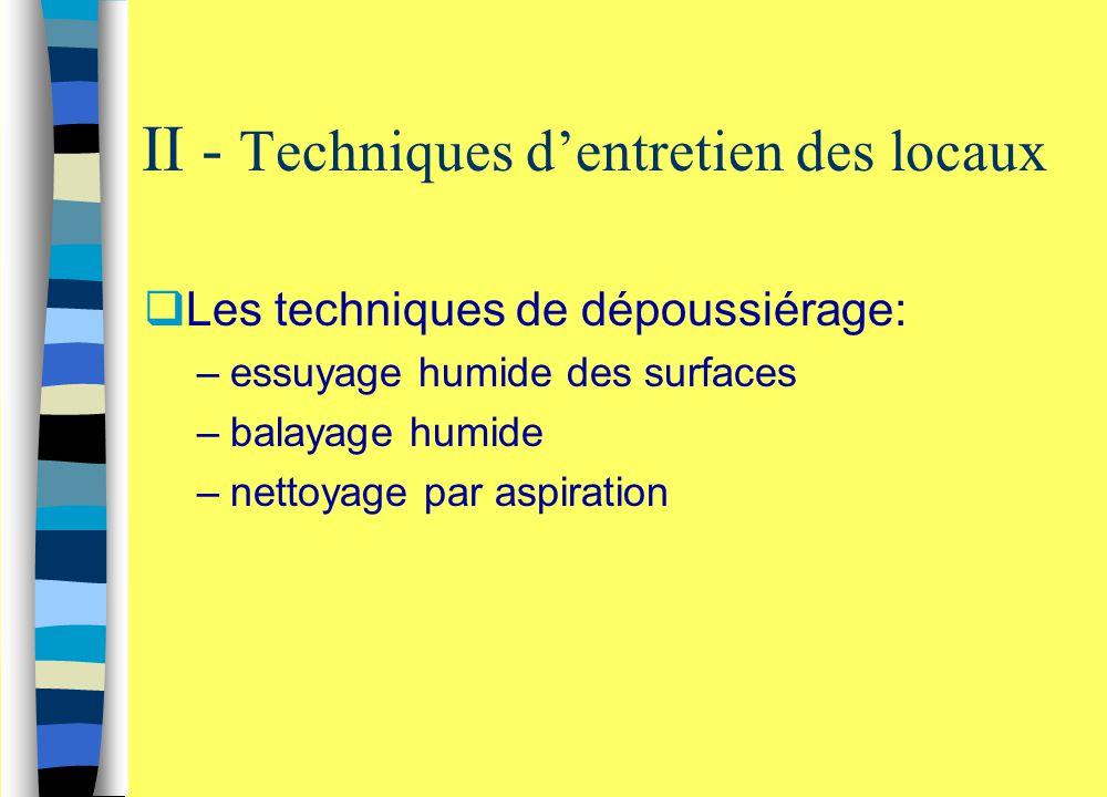 II - Techniques d'entretien des locaux  Les techniques de dépoussiérage: –essuyage humide des surfaces –balayage humide –nettoyage par aspiration