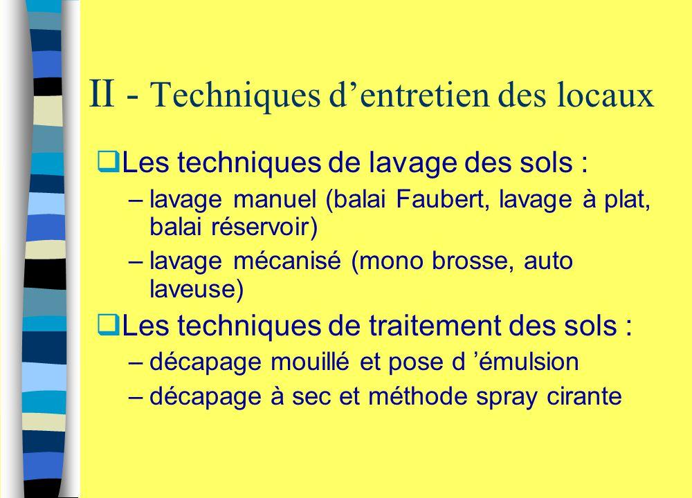  Les techniques de lavage des sols : –lavage manuel (balai Faubert, lavage à plat, balai réservoir) –lavage mécanisé (mono brosse, auto laveuse)  Le