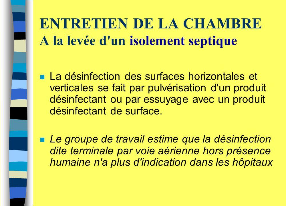 ENTRETIEN DE LA CHAMBRE A la levée d'un isolement septique n La désinfection des surfaces horizontales et verticales se fait par pulvérisation d'un pr