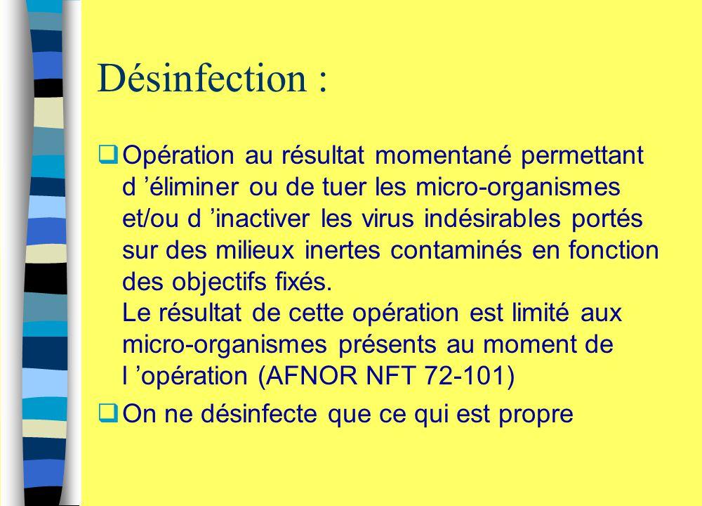 Désinfection :  Opération au résultat momentané permettant d 'éliminer ou de tuer les micro-organismes et/ou d 'inactiver les virus indésirables port