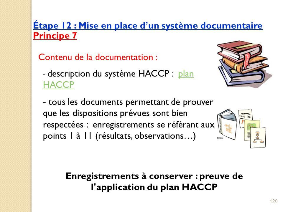 Étape 12 : Mise en place d'un système documentaire Principe 7 - description du système HACCP : plan HACCPplan HACCP - tous les documents permettant de prouver que les dispositions prévues sont bien respectées : enregistrements se référant aux points 1 à 11 (résultats, observations…) Enregistrements à conserver : preuve de l'application du plan HACCP Contenu de la documentation : 120