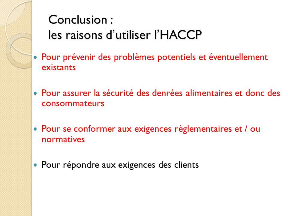 Conclusion : les raisons d'utiliser l'HACCP Pour prévenir des problèmes potentiels et éventuellement existants Pour assurer la sécurité des denrées alimentaires et donc des consommateurs Pour se conformer aux exigences règlementaires et / ou normatives Pour répondre aux exigences des clients