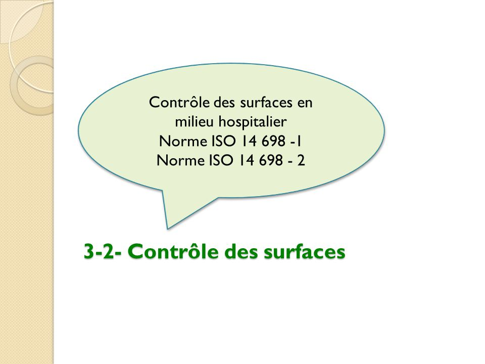 3-2- Contrôle des surfaces Contrôle des surfaces en milieu hospitalier Norme ISO 14 698 -1 Norme ISO 14 698 - 2 Contrôle des surfaces en milieu hospit