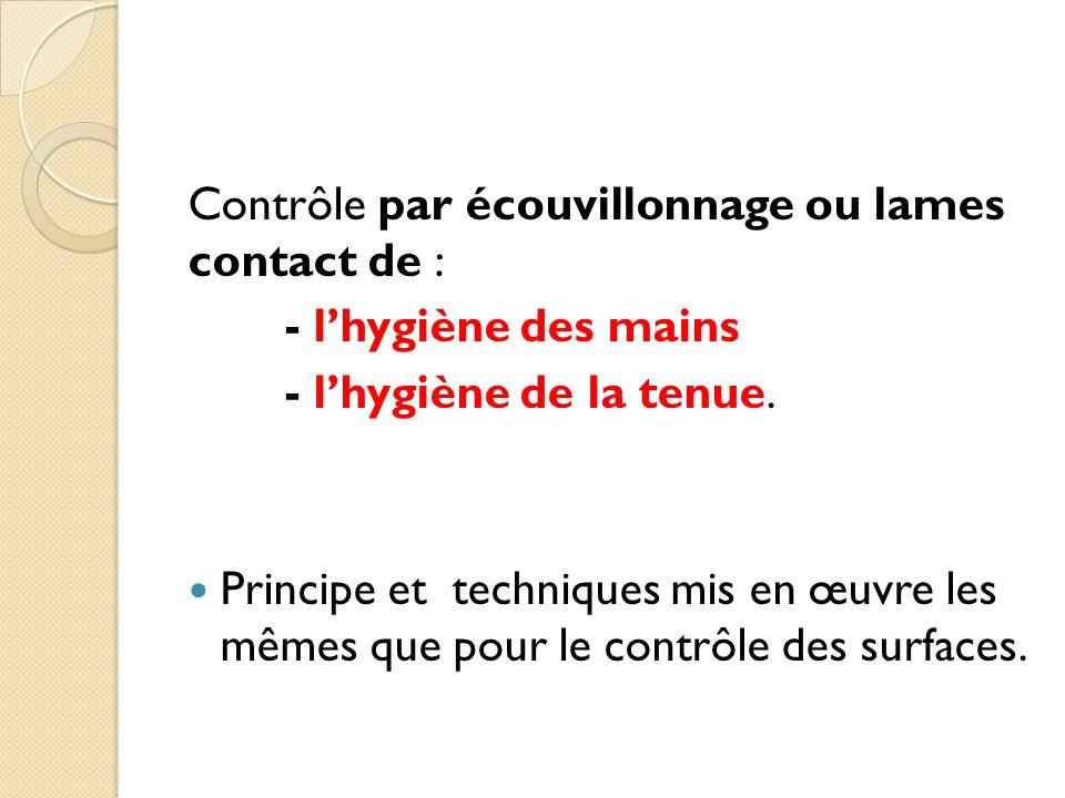 Contrôle par écouvillonnage ou lames contact de : - l'hygiène des mains - l'hygiène de la tenue.