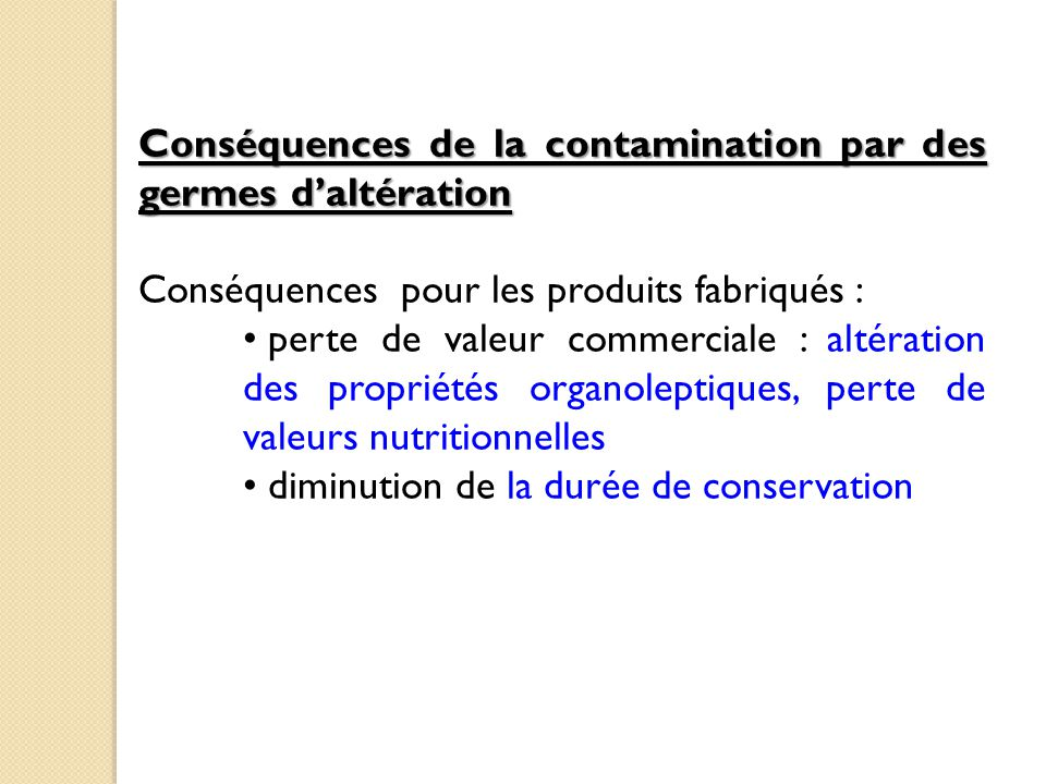 Conséquences de la contamination par des germes d'altération Conséquences pour les produits fabriqués : perte de valeur commerciale : altération des propriétés organoleptiques, perte de valeurs nutritionnelles diminution de la durée de conservation