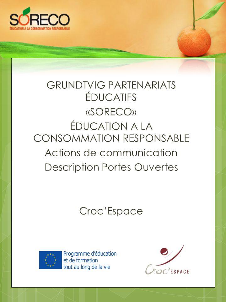 GRUNDTVIG PARTENARIATS ÉDUCATIFS «SORECO» ÉDUCATION A LA CONSOMMATION RESPONSABLE Actions de communication Description Portes Ouvertes Croc'Espace