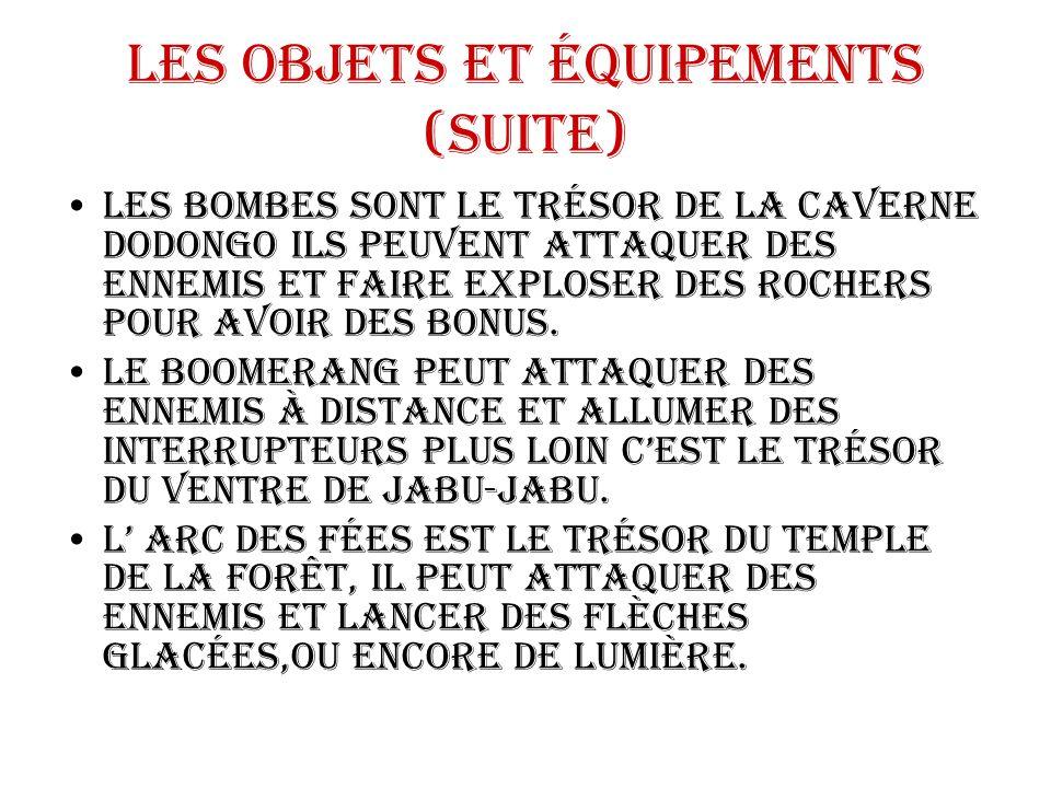 Les objets et équipements (suite) Les bombes sont le trésor de la caverne Dodongo ils peuvent attaquer des ennemis et faire exploser des rochers pour