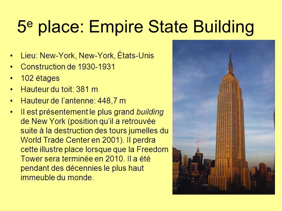 5 e place: Empire State Building Lieu: New-York, New-York, États-Unis Construction de 1930-1931 102 étages Hauteur du toit: 381 m Hauteur de l'antenne: 448,7 m Il est présentement le plus grand building de New York (position qu'il a retrouvée suite à la destruction des tours jumelles du World Trade Center en 2001).