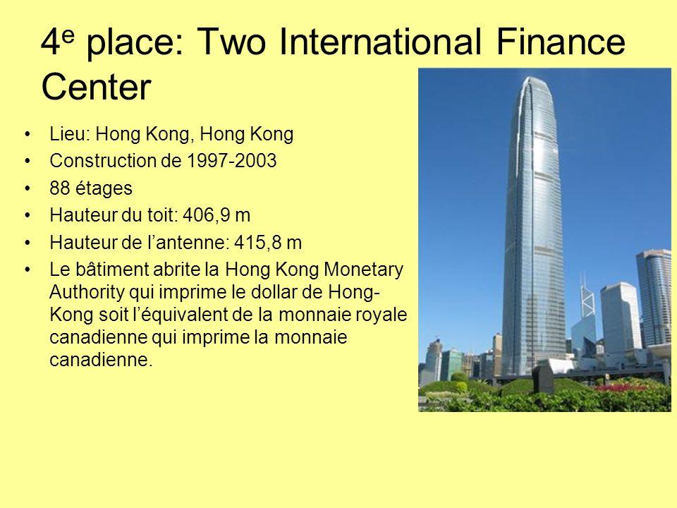 4 e place: Two International Finance Center Lieu: Hong Kong, Hong Kong Construction de 1997-2003 88 étages Hauteur du toit: 406,9 m Hauteur de l'antenne: 415,8 m Le bâtiment abrite la Hong Kong Monetary Authority qui imprime le dollar de Hong- Kong soit l'équivalent de la monnaie royale canadienne qui imprime la monnaie canadienne.