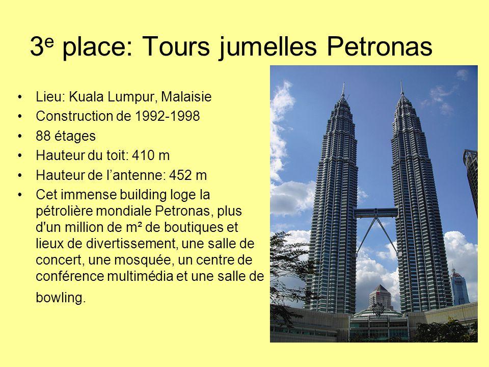 3 e place: Tours jumelles Petronas Lieu: Kuala Lumpur, Malaisie Construction de 1992-1998 88 étages Hauteur du toit: 410 m Hauteur de l'antenne: 452 m Cet immense building loge la pétrolière mondiale Petronas, plus d un million de m² de boutiques et lieux de divertissement, une salle de concert, une mosquée, un centre de conférence multimédia et une salle de bowling.
