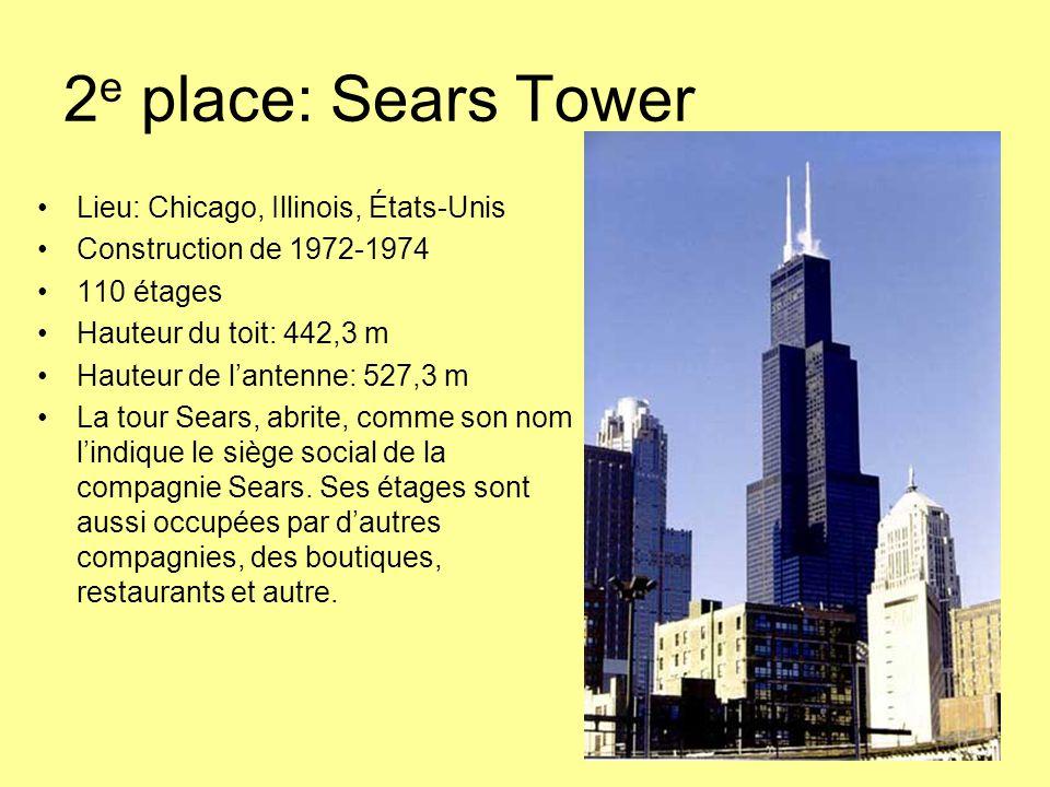 2 e place: Sears Tower Lieu: Chicago, Illinois, États-Unis Construction de 1972-1974 110 étages Hauteur du toit: 442,3 m Hauteur de l'antenne: 527,3 m La tour Sears, abrite, comme son nom l'indique le siège social de la compagnie Sears.