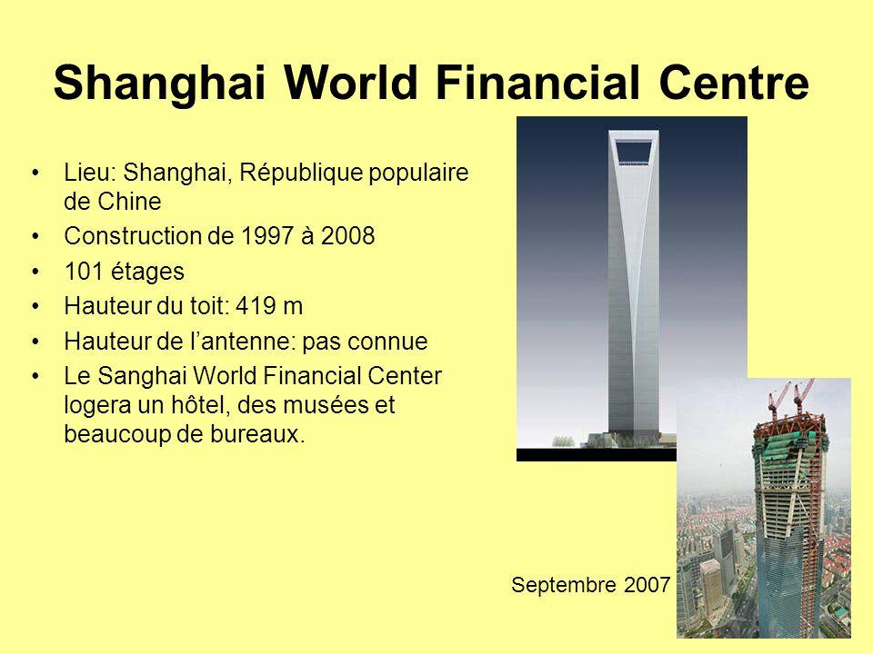 Shanghai World Financial Centre Lieu: Shanghai, République populaire de Chine Construction de 1997 à 2008 101 étages Hauteur du toit: 419 m Hauteur de l'antenne: pas connue Le Sanghai World Financial Center logera un hôtel, des musées et beaucoup de bureaux.