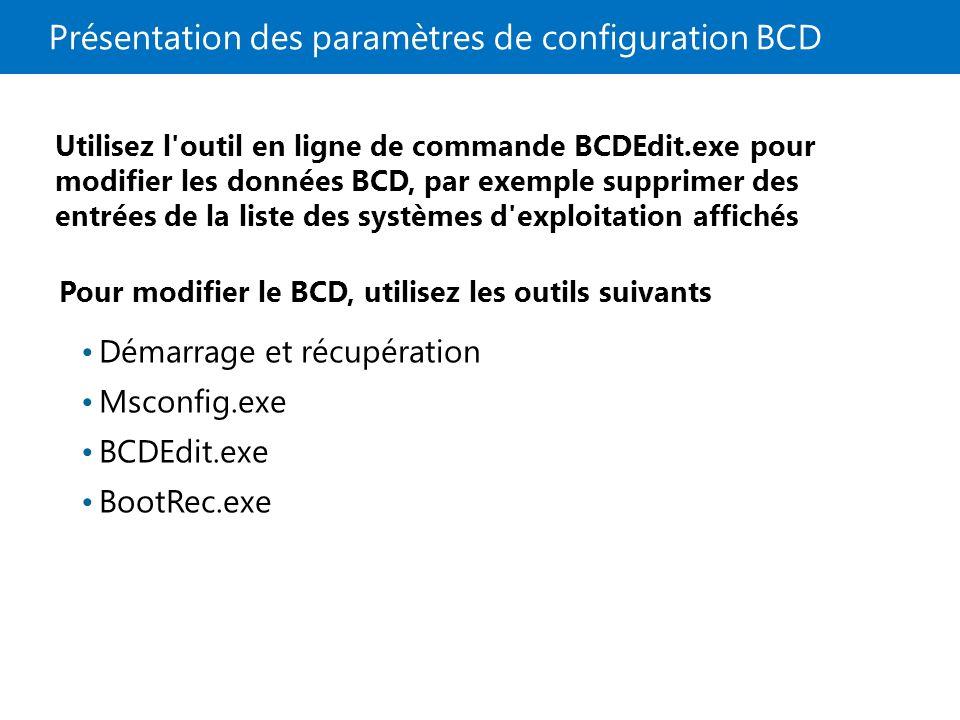 Présentation des paramètres de configuration BCD Pour modifier le BCD, utilisez les outils suivants Démarrage et récupération Msconfig.exe BCDEdit.exe BootRec.exe Utilisez l outil en ligne de commande BCDEdit.exe pour modifier les données BCD, par exemple supprimer des entrées de la liste des systèmes d exploitation affichés