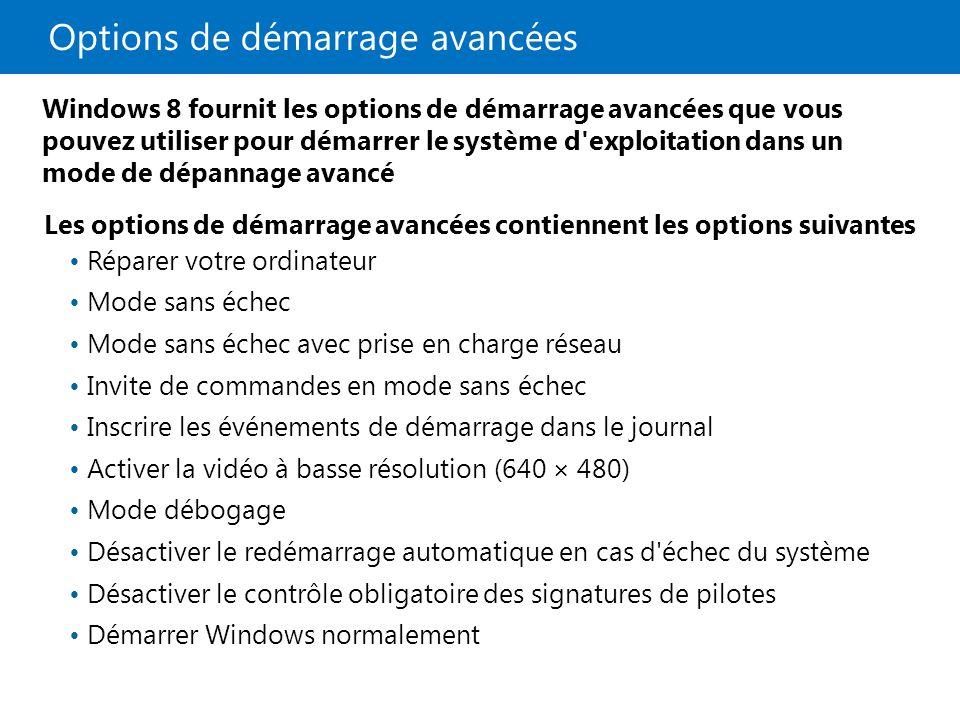 Options de démarrage avancées Les options de démarrage avancées contiennent les options suivantes Réparer votre ordinateur Mode sans échec Mode sans échec avec prise en charge réseau Invite de commandes en mode sans échec Inscrire les événements de démarrage dans le journal Activer la vidéo à basse résolution (640 × 480) Mode débogage Désactiver le redémarrage automatique en cas d échec du système Désactiver le contrôle obligatoire des signatures de pilotes Démarrer Windows normalement Windows 8 fournit les options de démarrage avancées que vous pouvez utiliser pour démarrer le système d exploitation dans un mode de dépannage avancé