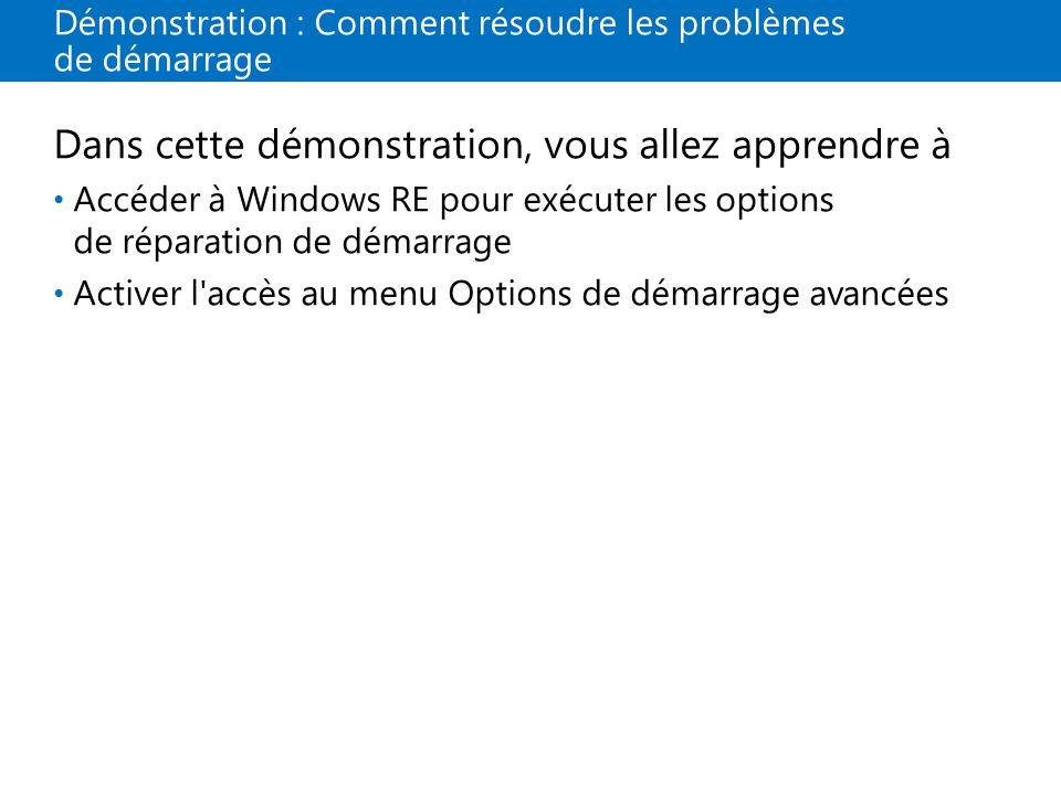 Démonstration : Comment résoudre les problèmes de démarrage Dans cette démonstration, vous allez apprendre à Accéder à Windows RE pour exécuter les options de réparation de démarrage Activer l accès au menu Options de démarrage avancées