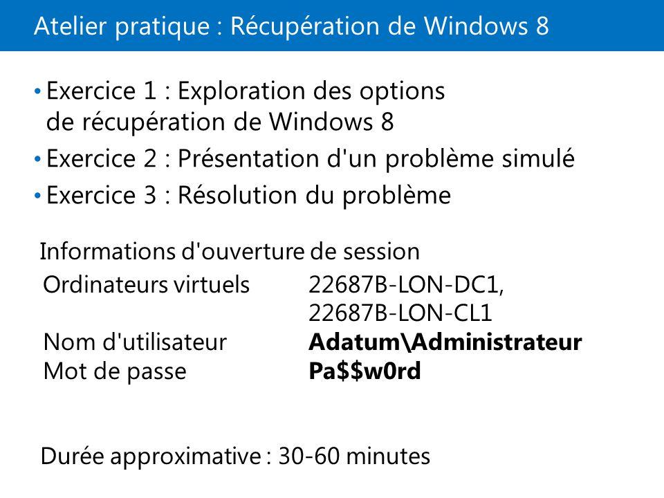 Atelier pratique : Récupération de Windows 8 Exercice 1 : Exploration des options de récupération de Windows 8 Exercice 2 : Présentation d un problème simulé Exercice 3 : Résolution du problème Informations d ouverture de session Ordinateurs virtuels22687B-LON-DC1, 22687B-LON-CL1 Nom d utilisateurAdatum\Administrateur Mot de passePa$$w0rd Durée approximative : 30-60 minutes