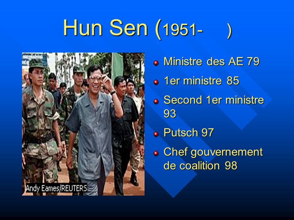 Hun Sen Né en 1951 dans la province de Kompong Cham 69 rejoint les KR et la lutte contre le régime de Lon Nol 75 se rallie à Heng Samrin et Chea Sim 78 quitte les KR et rejoint l'opposition Pro- vietnamienne 79 ministre des affaires étrangères 85 dirigeant du PPRK, devient 1er ministre du Kampuchéa démocratique