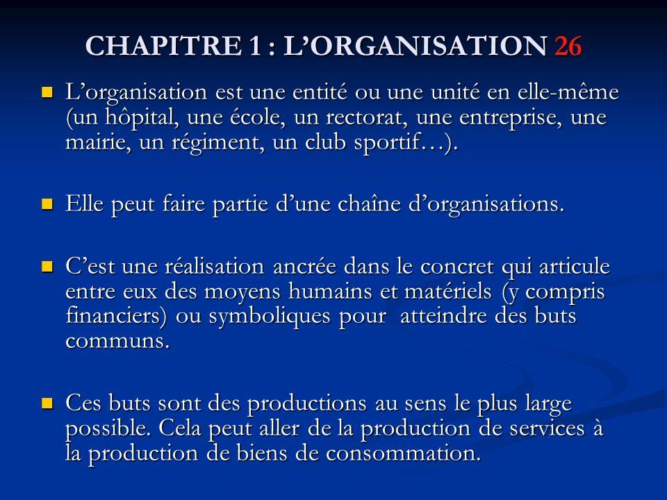 CHAPITRE 1 : L'ORGANISATION 26 L'organisation est une entité ou une unité en elle-même (un hôpital, une école, un rectorat, une entreprise, une mairie, un régiment, un club sportif…).