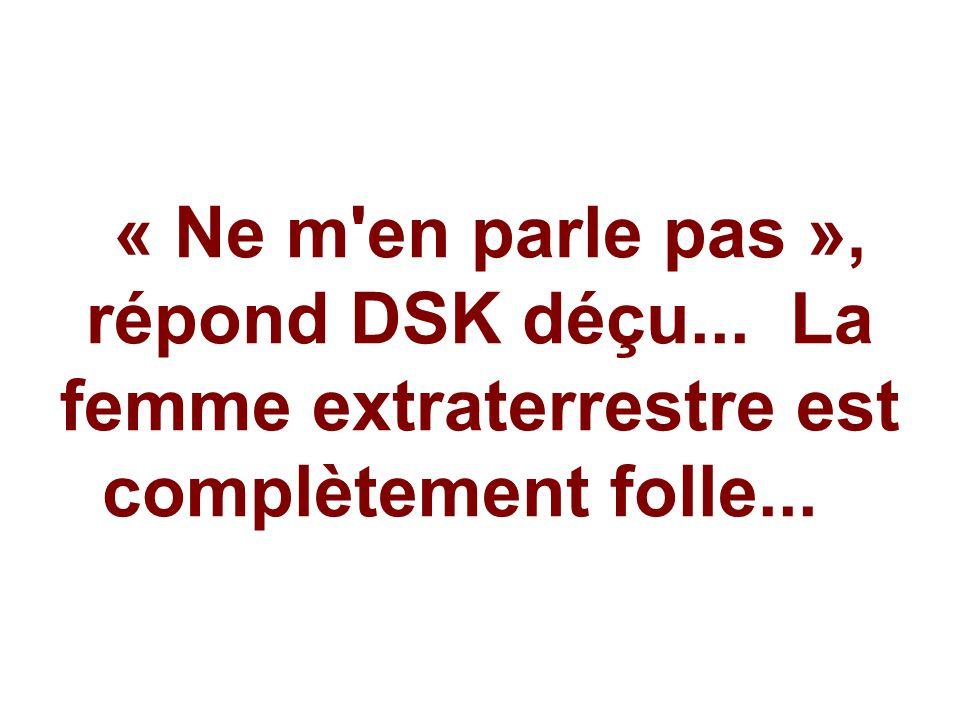 « Ne m'en parle pas », répond DSK déçu... La femme extraterrestre est complètement folle...