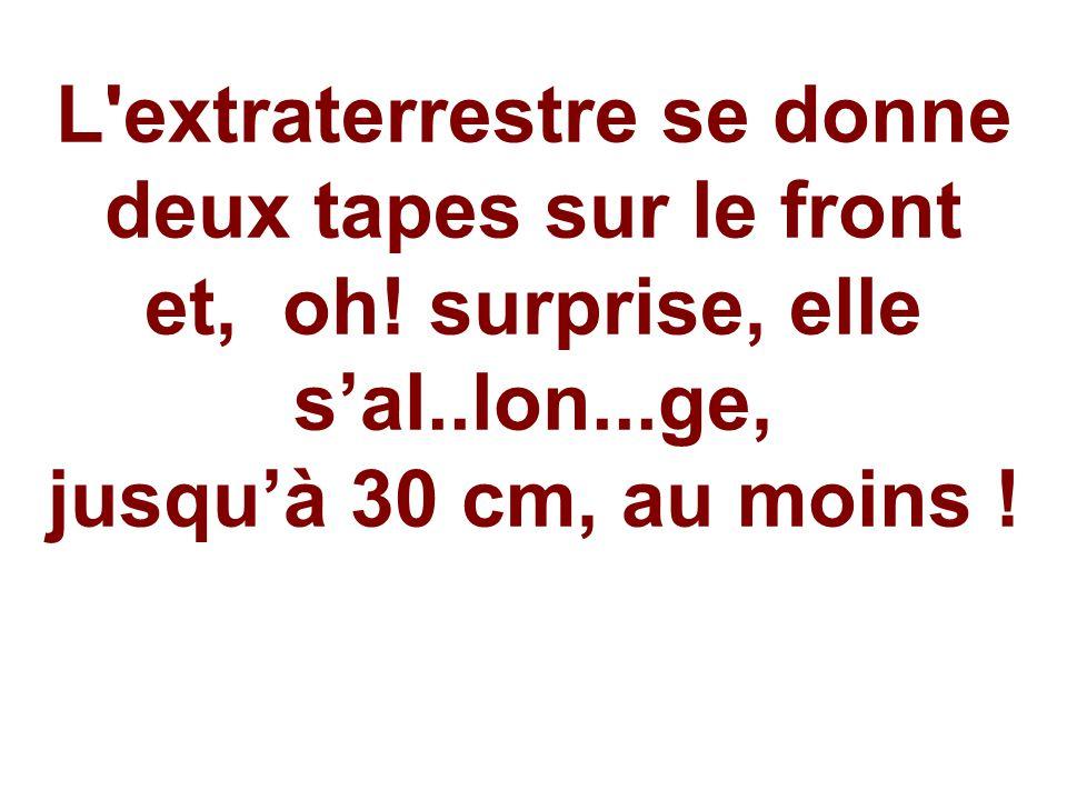 L'extraterrestre se donne deux tapes sur le front et, oh! surprise, elle s'al..lon...ge, jusqu'à 30 cm, au moins !