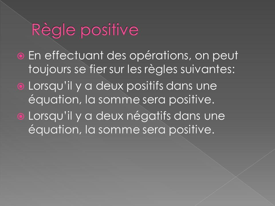  En effectuant des opérations, on peut toujours se fier sur les règles suivantes:  Lorsqu'il y a deux positifs dans une équation, la somme sera posi