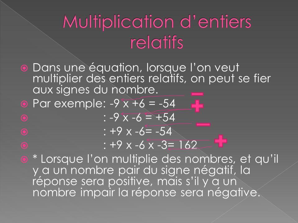  Dans une équation, lorsque l'on veut multiplier des entiers relatifs, on peut se fier aux signes du nombre.  Par exemple: -9 x +6 = -54  : -9 x -6