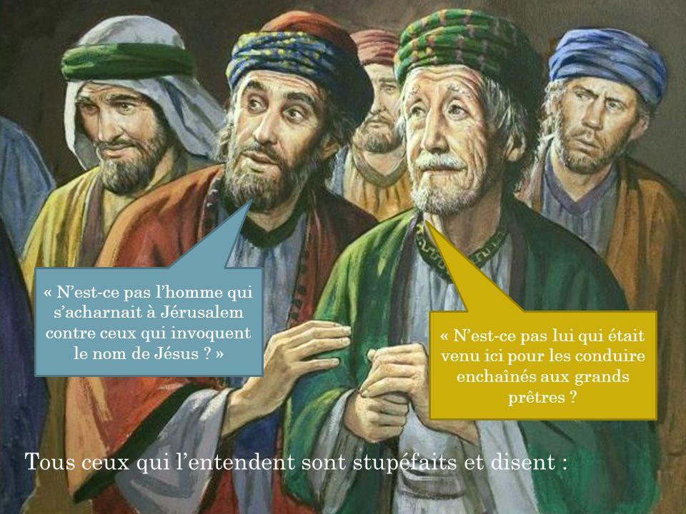 Tous ceux qui l'entendent sont stupéfaits et disent : « N'est-ce pas l'homme qui s'acharnait à Jérusalem contre ceux qui invoquent le nom de Jésus .