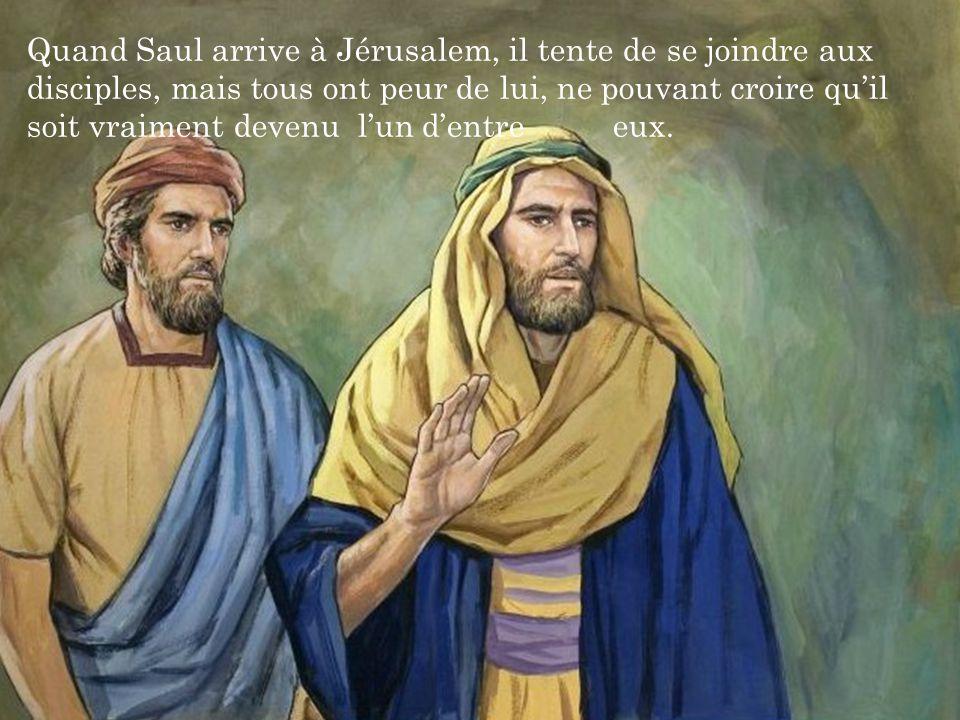 Quand Saul arrive à Jérusalem, il tente de se joindre aux disciples, mais tous ont peur de lui, ne pouvant croire qu'il soit vraiment devenu l'un d'entre eux.