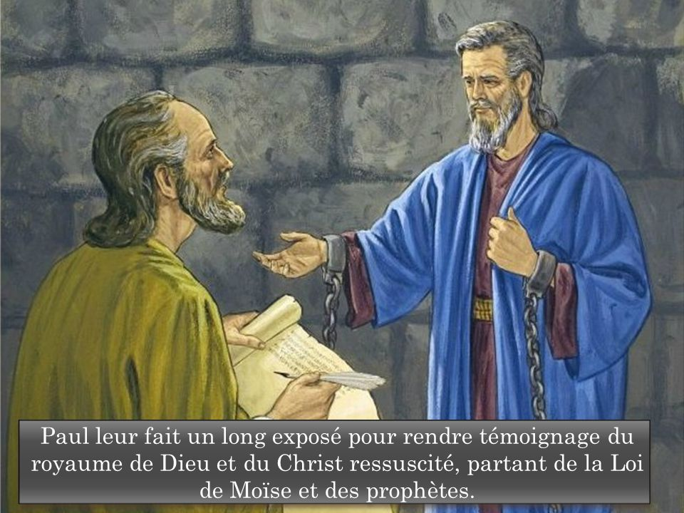 Paul leur fait un long exposé pour rendre témoignage du royaume de Dieu et du Christ ressuscité, partant de la Loi de Moïse et des prophètes.