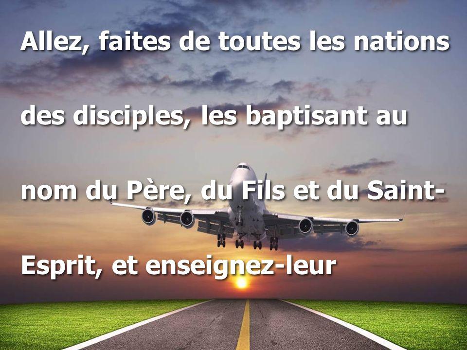 Allez, faites de toutes les nations des disciples, les baptisant au nom du Père, du Fils et du Saint- Esprit, et enseignez-leur Allez, faites de toute