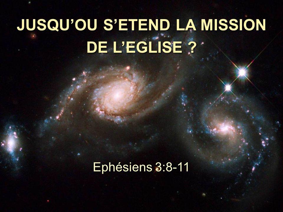 JUSQU'OU S'ETEND LA MISSION DE L'EGLISE ? Ephésiens 3:8-11